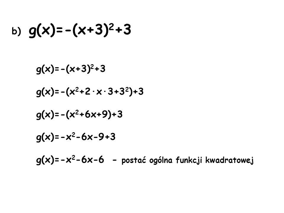 b) g(x)=-(x+3) 2 +3 g(x)=-(x+3) 2 +3 g(x)=-(x 2 +2·x·3+3 2 )+3 g(x)=-(x 2 +6x+9)+3 g(x)=-x 2 -6x-9+3 g(x)=-x 2 -6x-6 - postać ogólna funkcji kwadratowej