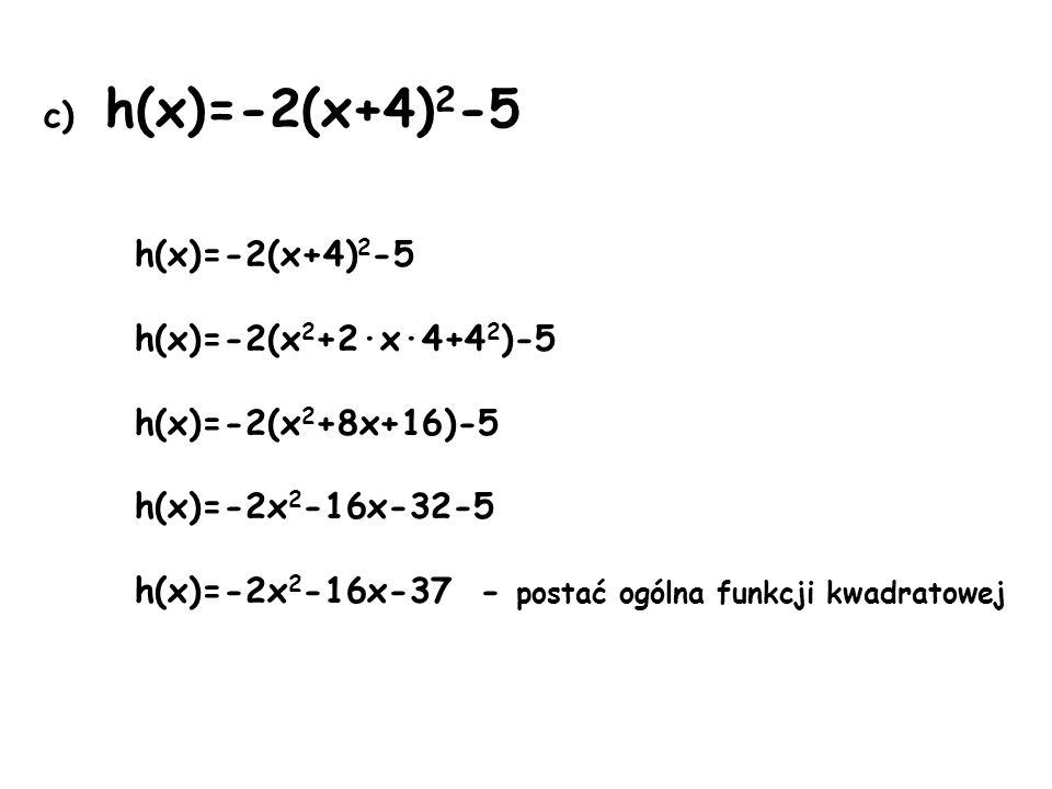c) h(x)=-2(x+4) 2 -5 h(x)=-2(x+4) 2 -5 h(x)=-2(x 2 +2·x·4+4 2 )-5 h(x)=-2(x 2 +8x+16)-5 h(x)=-2x 2 -16x-32-5 h(x)=-2x 2 -16x-37 - postać ogólna funkcji kwadratowej