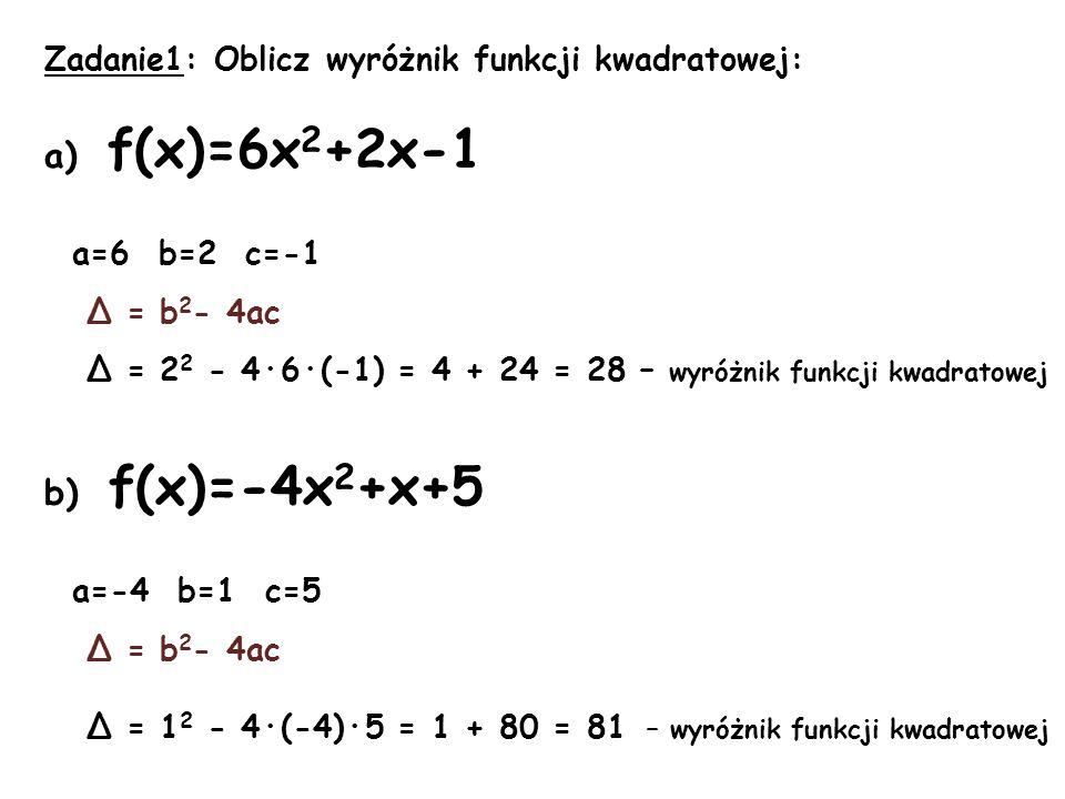c) f(x)=3x 2 +3x a=3 b=3 c=0 Δ = b 2 - 4ac Δ = 3 2 - 4·3·0 = 9 – 0 = 9 – wyróżnik funkcji kwadratowej d) f(x)=-5x 2 -x a=-5 b=-1 c=0 Δ = b 2 - 4ac Δ = (-1) 2 - 4·(-5)·0 = 1 + 0 = 1 – wyróżnik funkcji kwadratowej