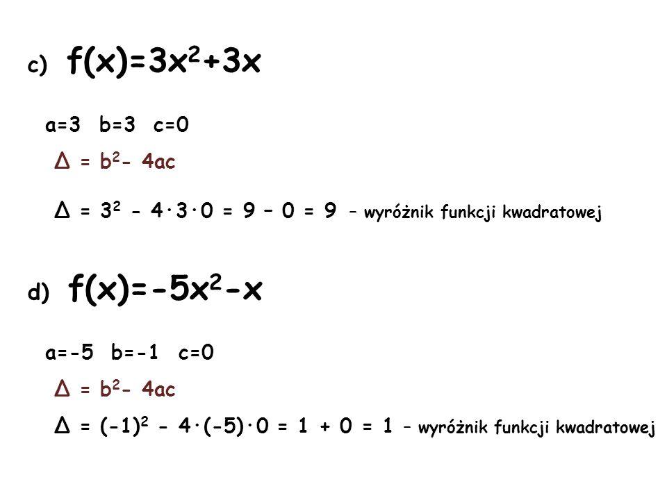 e) f(x)=8x 2 +3x a=8 b=3 c=0 Δ = b 2 - 4ac Δ = 3 2 - 4·8·0 = 9 – 0 = 9 – wyróżnik funkcji kwadratowej f) f(x)=-x 2 +1 a=-1 b=0 c=1 Δ = b 2 - 4ac Δ = 0 2 - 4·(-1)·1 = 0 + 4 = 4 – wyróżnik funkcji kwadratowej