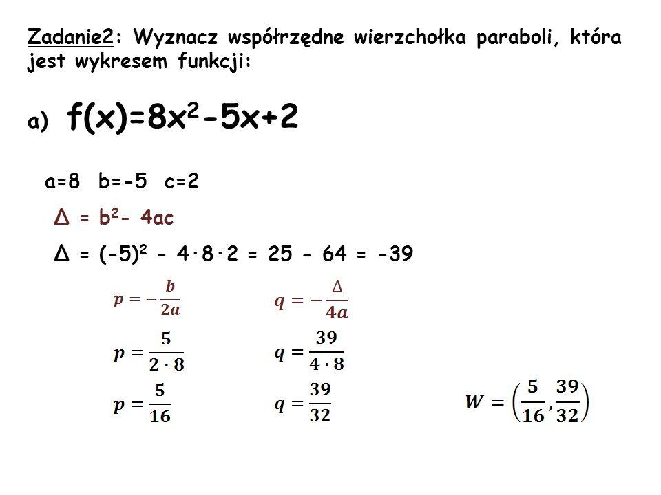 Zadanie2: Wyznacz współrzędne wierzchołka paraboli, która jest wykresem funkcji: a) f(x)=8x 2 -5x+2 a=8 b=-5 c=2 Δ = b 2 - 4ac Δ = (-5) 2 - 4·8·2 = 25 - 64 = -39
