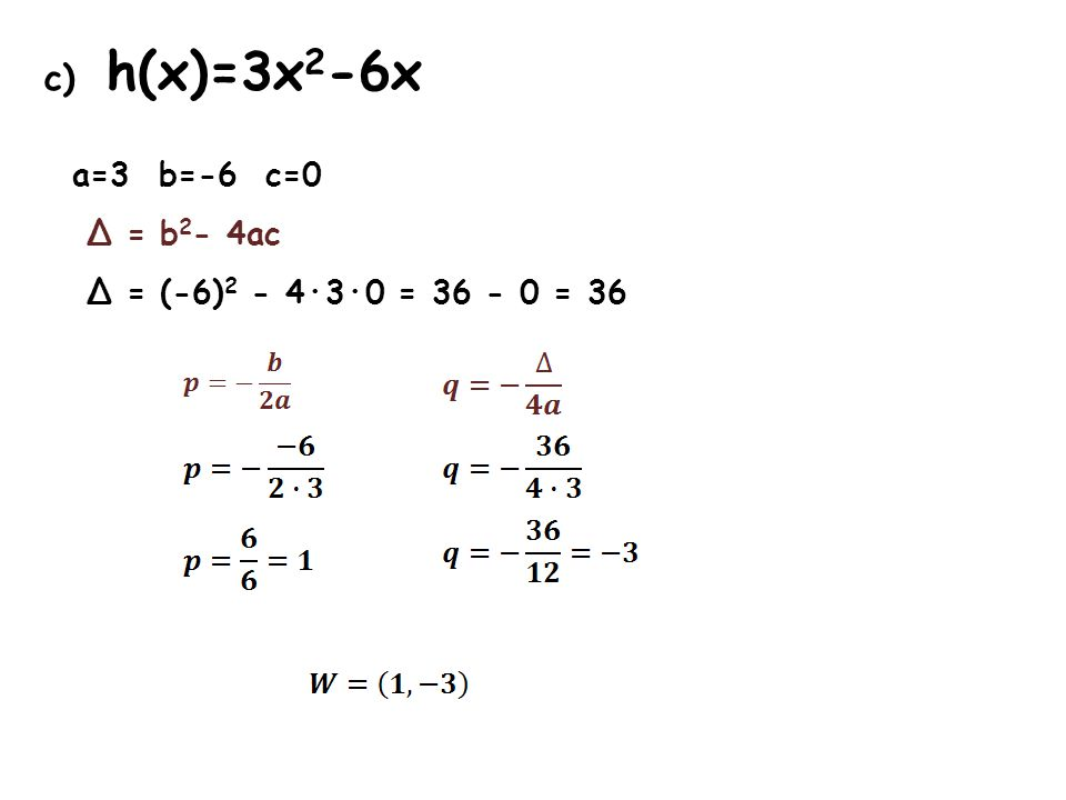 c) h(x)=3x 2 -6x a=3 b=-6 c=0 Δ = b 2 - 4ac Δ = (-6) 2 - 4·3·0 = 36 - 0 = 36