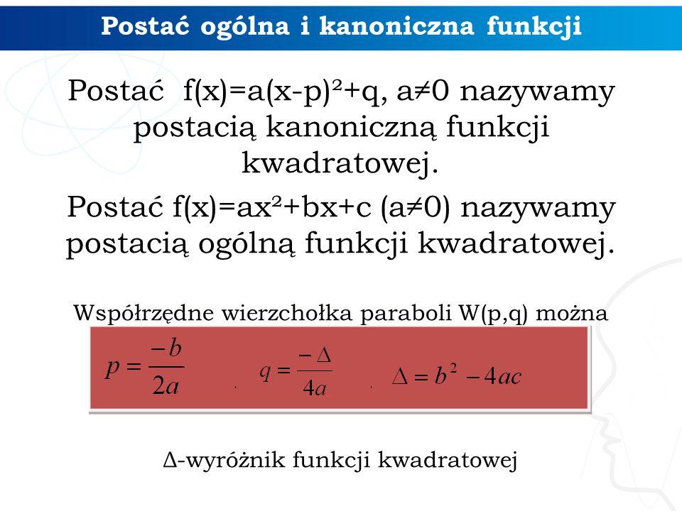 Postać ogólna i kanoniczna funkcji Postać f(x)=a(x-p)²+q, a≠0 nazywamy postacią kanoniczną funkcji kwadratowej. Postać f(x)=ax²+bx+c (a≠0) nazywamy po