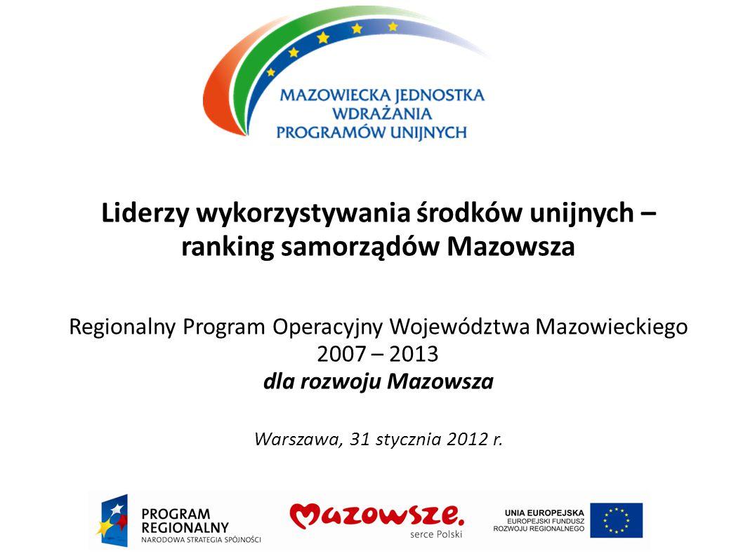 Liderzy wykorzystywania środków unijnych – ranking samorządów Mazowsza Regionalny Program Operacyjny Województwa Mazowieckiego 2007 – 2013 dla rozwoju Mazowsza Warszawa, 31 stycznia 2012 r.
