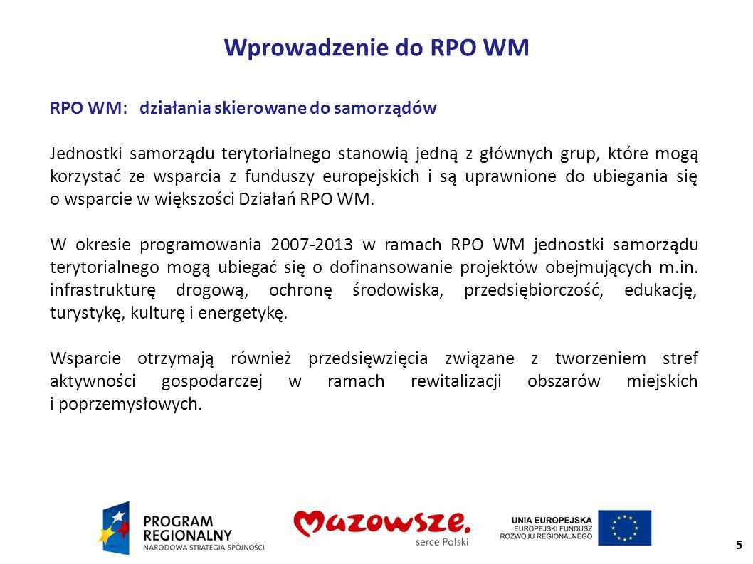 Wprowadzenie do RPO WM RPO WM: działania skierowane do samorządów Jednostki samorządu terytorialnego stanowią jedną z głównych grup, które mogą korzystać ze wsparcia z funduszy europejskich i są uprawnione do ubiegania się o wsparcie w większości Działań RPO WM.