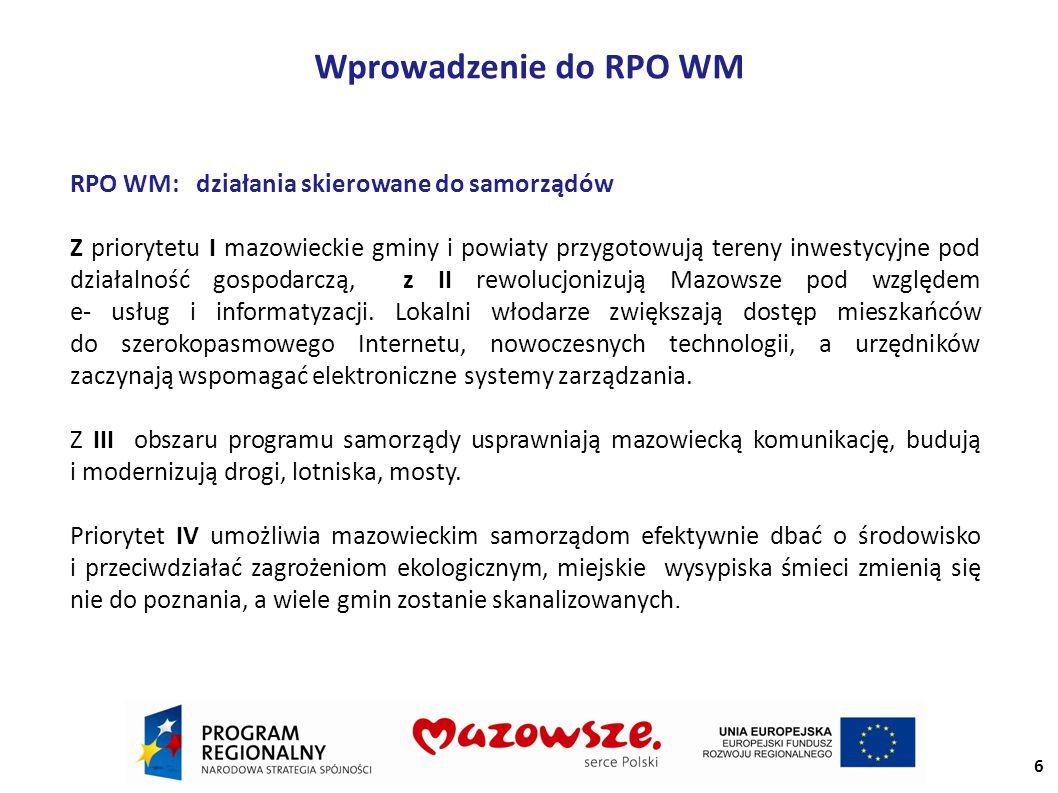 Wprowadzenie do RPO WM RPO WM: działania skierowane do samorządów Z priorytetu I mazowieckie gminy i powiaty przygotowują tereny inwestycyjne pod działalność gospodarczą, z II rewolucjonizują Mazowsze pod względem e- usług i informatyzacji.