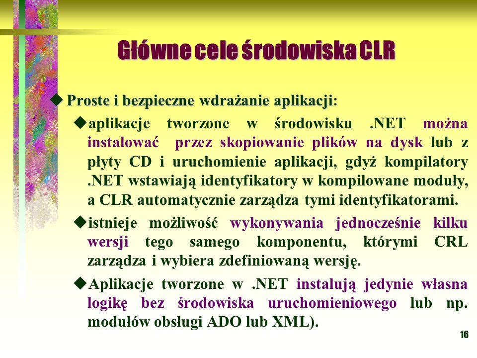 16 Główne cele środowiska CLR Główne cele środowiska CLR  Proste i bezpieczne wdrażanie aplikacji  Proste i bezpieczne wdrażanie aplikacji:  aplikacje tworzone w środowisku.NET można instalować przez skopiowanie plików na dysk lub z płyty CD i uruchomienie aplikacji, gdyż kompilatory.NET wstawiają identyfikatory w kompilowane moduły, a CLR automatycznie zarządza tymi identyfikatorami.