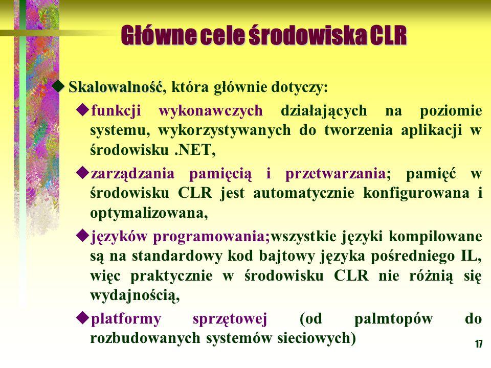 17 Główne cele środowiska CLR Główne cele środowiska CLR  Skalowalność  Skalowalność, która głównie dotyczy:  funkcji wykonawczych działających na poziomie systemu, wykorzystywanych do tworzenia aplikacji w środowisku.NET,  zarządzania pamięcią i przetwarzania; pamięć w środowisku CLR jest automatycznie konfigurowana i optymalizowana,  języków programowania;wszystkie języki kompilowane są na standardowy kod bajtowy języka pośredniego IL, więc praktycznie w środowisku CLR nie różnią się wydajnością,  platformy sprzętowej (od palmtopów do rozbudowanych systemów sieciowych)