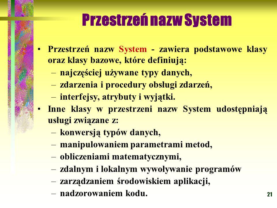 21 Przestrzeń nazw System Przestrzeń nazw System - zawiera podstawowe klasy oraz klasy bazowe, które definiują: –najczęściej używane typy danych, –zdarzenia i procedury obsługi zdarzeń, –interfejsy, atrybuty i wyjątki.