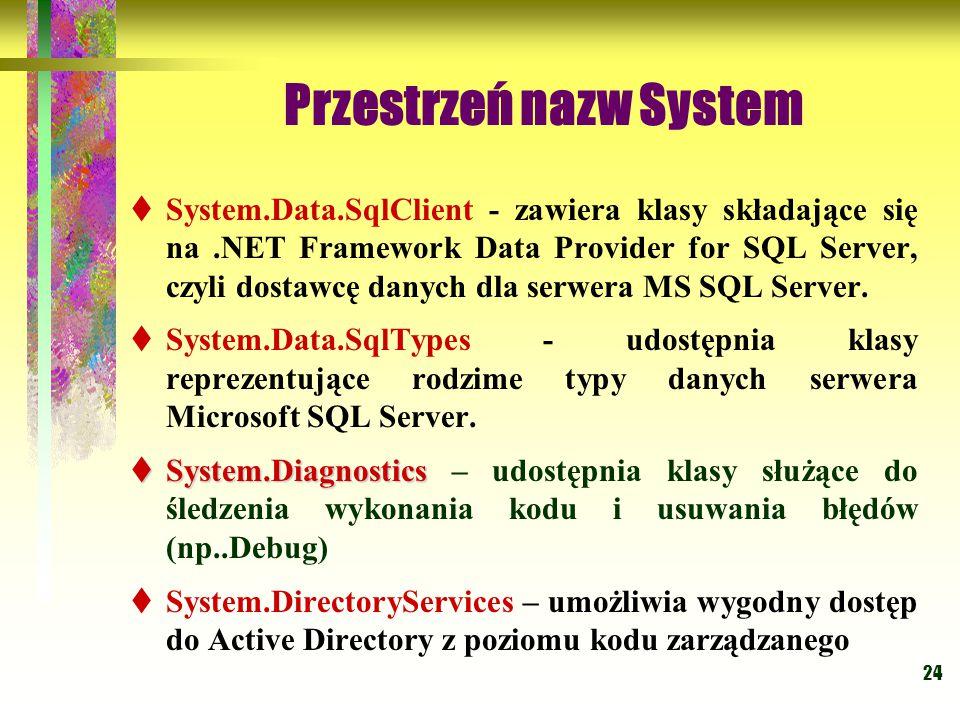 24 Przestrzeń nazw System  System.Data.SqlClient - zawiera klasy składające się na.NET Framework Data Provider for SQL Server, czyli dostawcę danych dla serwera MS SQL Server.