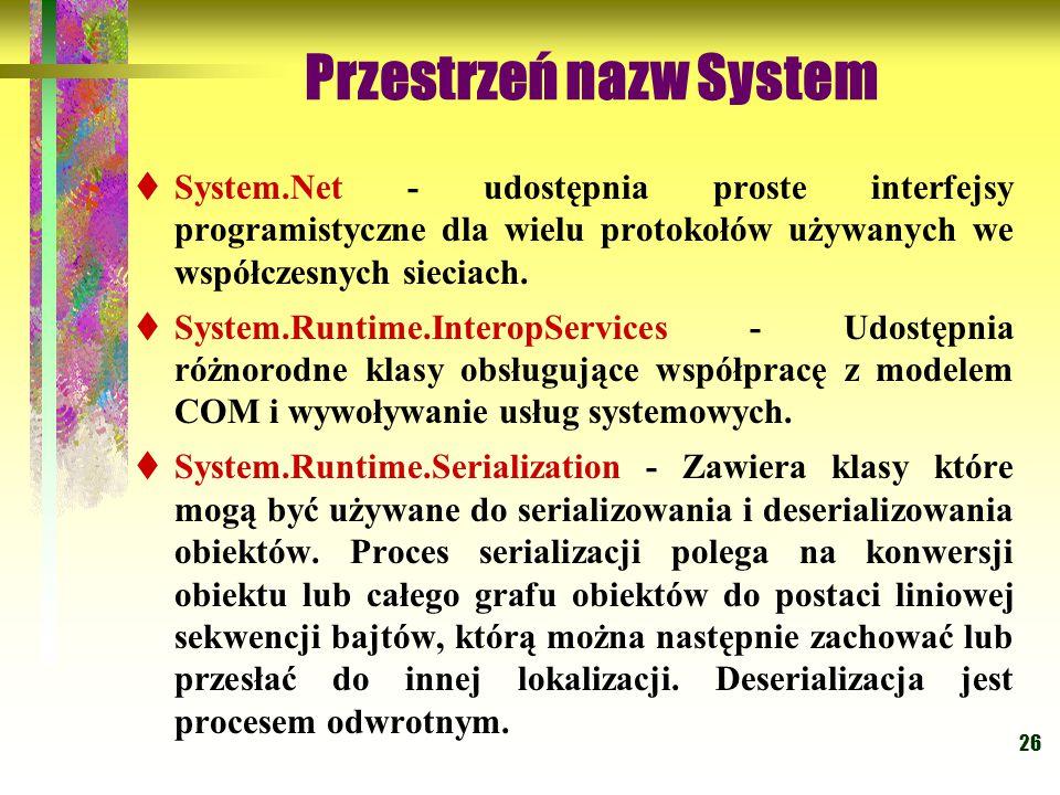 26 Przestrzeń nazw System  System.Net - udostępnia proste interfejsy programistyczne dla wielu protokołów używanych we współczesnych sieciach.  Syst