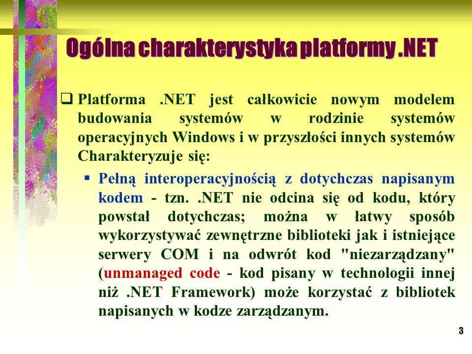 3 Ogólna charakterystyka platformy.NET  Platforma.NET jest całkowicie nowym modelem budowania systemów w rodzinie systemów operacyjnych Windows i w przyszłości innych systemów Charakteryzuje się:  Pełną interoperacyjnością z dotychczas napisanym kodem - tzn..NET nie odcina się od kodu, który powstał dotychczas; można w łatwy sposób wykorzystywać zewnętrzne biblioteki jak i istniejące serwery COM i na odwrót kod niezarządzany (unmanaged code - kod pisany w technologii innej niż.NET Framework) może korzystać z bibliotek napisanych w kodze zarządzanym.
