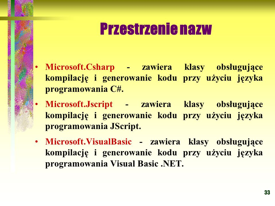 33 Przestrzenie nazw Microsoft.Csharp - zawiera klasy obsługujące kompilację i generowanie kodu przy użyciu języka programowania C#. Microsoft.Jscript