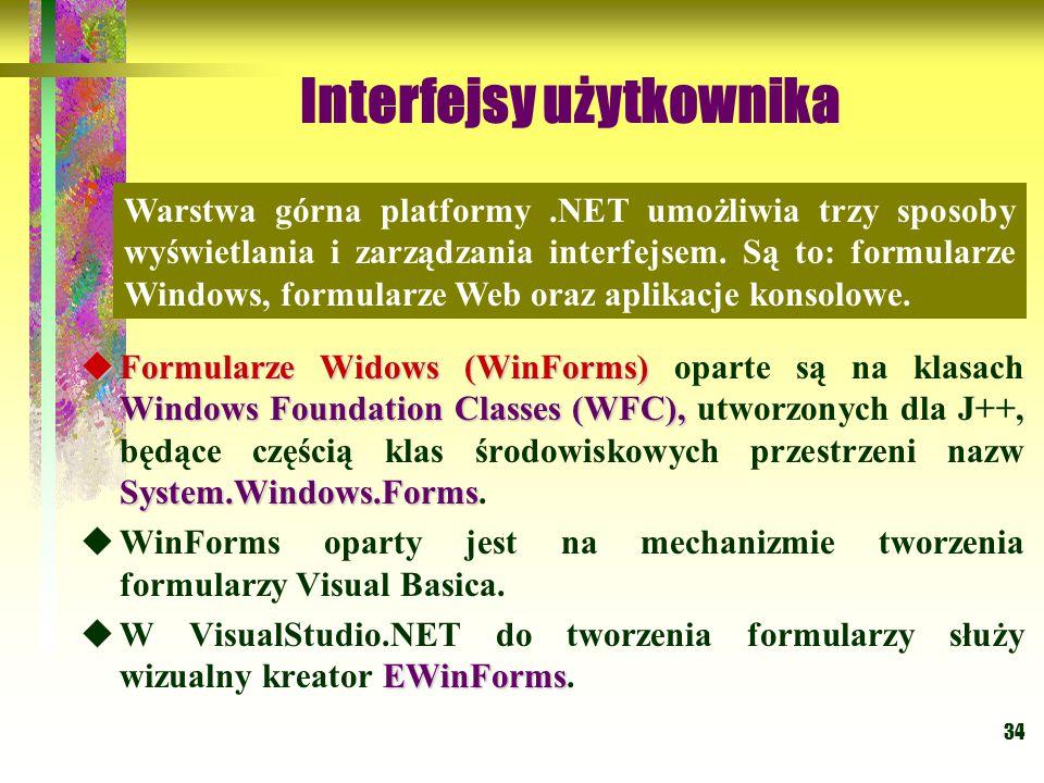 34 Interfejsy użytkownika  Formularze Widows (WinForms) Windows Foundation Classes (WFC), System.Windows.Forms  Formularze Widows (WinForms) oparte są na klasach Windows Foundation Classes (WFC), utworzonych dla J++, będące częścią klas środowiskowych przestrzeni nazw System.Windows.Forms.