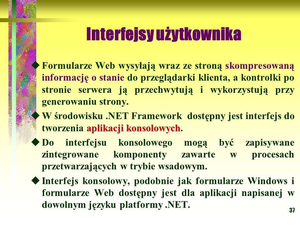 37 Interfejsy użytkownika  Formularze Web wysyłają wraz ze stroną skompresowaną informację o stanie do przeglądarki klienta, a kontrolki po stronie serwera ją przechwytują i wykorzystują przy generowaniu strony.