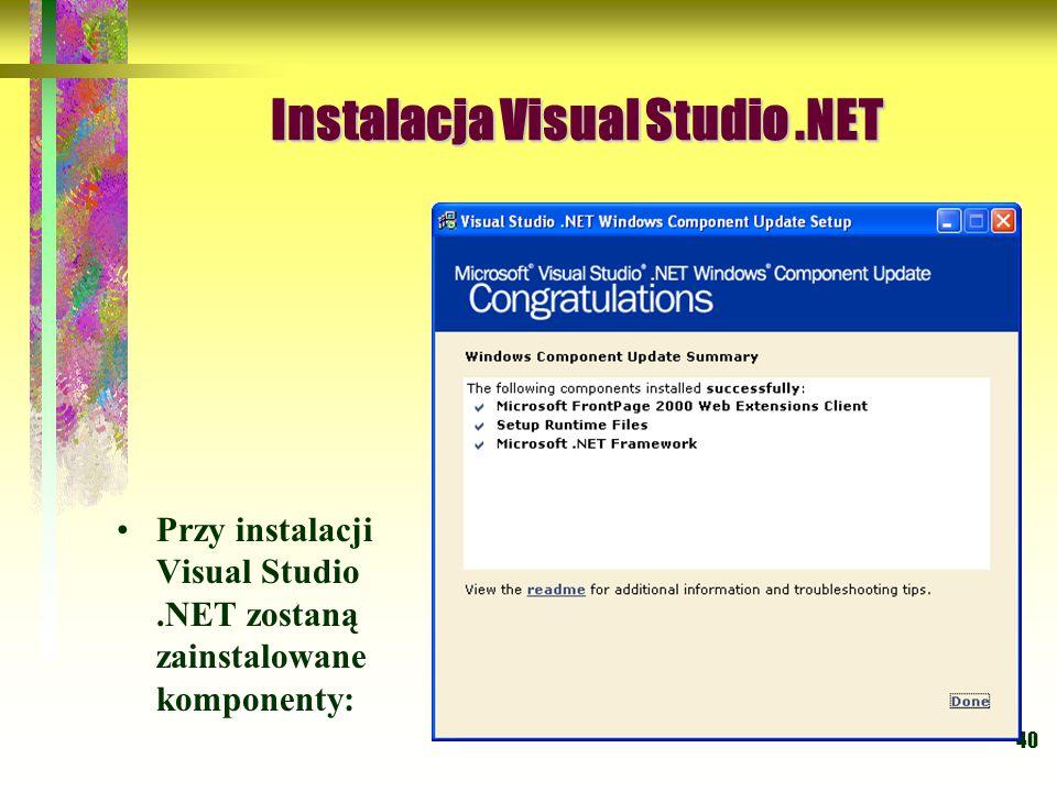40 Instalacja Visual Studio.NET Instalacja Visual Studio.NET Przy instalacji Visual Studio.NET zostaną zainstalowane komponenty: