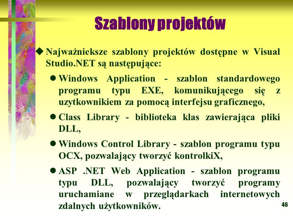 46 Szablony projektów  Najważnieksze szablony projektów dostępne w Visual Studio.NET są następujące: Windows Application - szablon standardowego programu typu EXE, komunikującego się z uzytkownikiem za pomocą interfejsu graficznego, Class Library - biblioteka klas zawierająca pliki DLL, Windows Control Library - szablon programu typu OCX, pozwalający tworzyć kontrolkiX, ASP.NET Web Application - szablon programu typu DLL, pozwalający tworzyć programy uruchamiane w przeglądarkach internetowych zdalnych użytkowników.