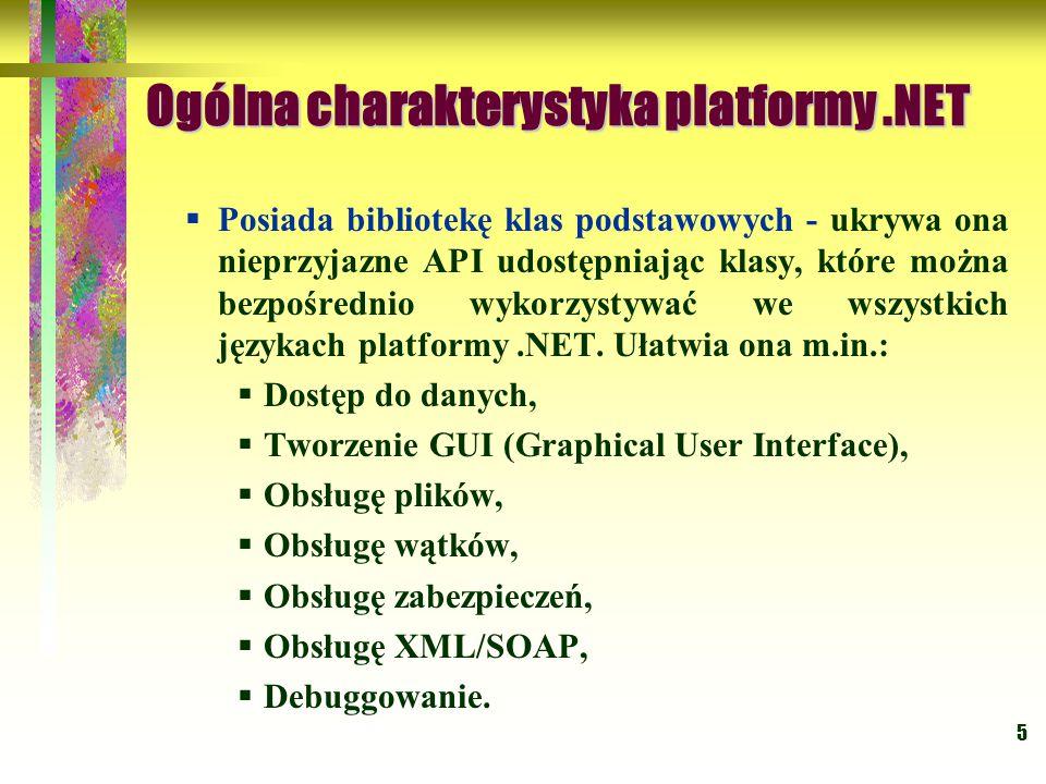 5 Ogólna charakterystyka platformy.NET  Posiada bibliotekę klas podstawowych - ukrywa ona nieprzyjazne API udostępniając klasy, które można bezpośrednio wykorzystywać we wszystkich językach platformy.NET.