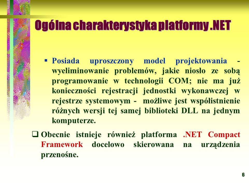 6 Ogólna charakterystyka platformy.NET  Posiada uproszczony model projektowania - wyeliminowanie problemów, jakie niosło ze sobą programowanie w technologii COM; nie ma już konieczności rejestracji jednostki wykonawczej w rejestrze systemowym - możliwe jest współistnienie różnych wersji tej samej biblioteki DLL na jednym komputerze.