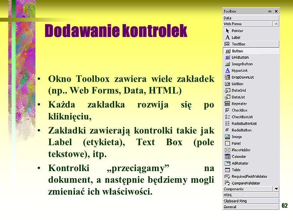 62 Okno Toolbox zawiera wiele zakładek (np.. Web Forms, Data, HTML) Każda zakładka rozwija się po kliknięciu, Zakładki zawierają kontrolki takie jak L