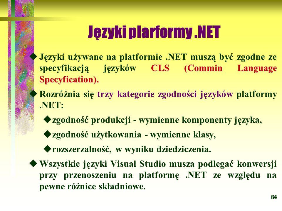 64 Języki plarformy.NET CLS (Commin Language Specyfication).  Języki używane na platformie.NET muszą być zgodne ze specyfikacją języków CLS (Commin L