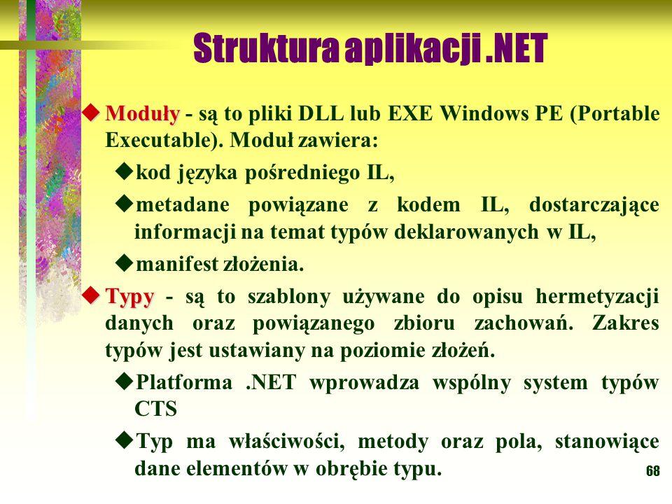 68 Struktura aplikacji.NET  Moduły  Moduły - są to pliki DLL lub EXE Windows PE (Portable Executable). Moduł zawiera:  kod języka pośredniego IL, 
