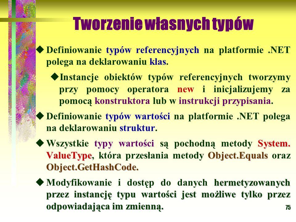 75 Tworzenie własnych typów  Definiowanie typów referencyjnych na platformie.NET polega na deklarowaniu klas.  Instancje obiektów typów referencyjny