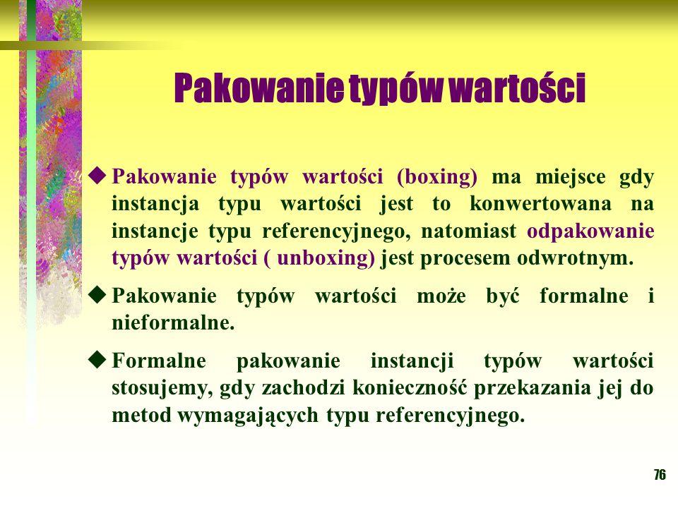76 Pakowanie typów wartości  Pakowanie typów wartości (boxing) ma miejsce gdy instancja typu wartości jest to konwertowana na instancje typu referenc