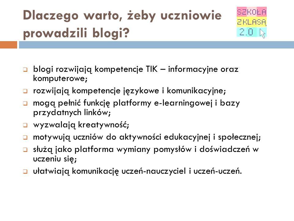 Dlaczego warto, żeby uczniowie prowadzili blogi?  blogi rozwijają kompetencje TIK – informacyjne oraz komputerowe;  rozwijają kompetencje językowe i