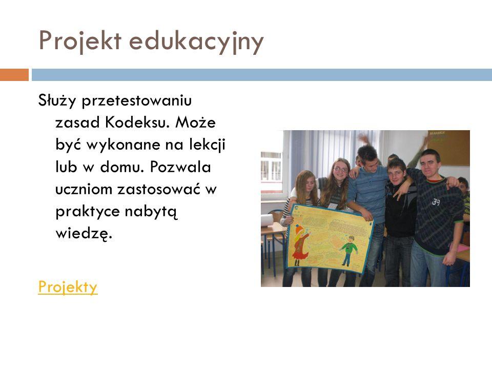 Projekt edukacyjny Służy przetestowaniu zasad Kodeksu. Może być wykonane na lekcji lub w domu. Pozwala uczniom zastosować w praktyce nabytą wiedzę. Pr