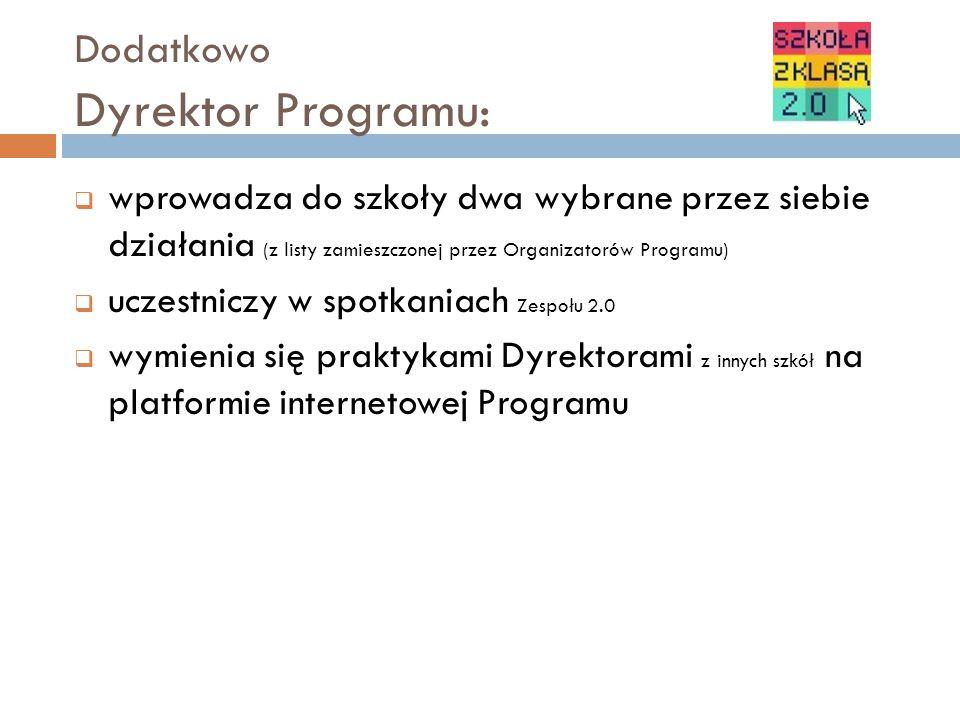Dodatkowo Dyrektor Programu:  wprowadza do szkoły dwa wybrane przez siebie działania (z listy zamieszczonej przez Organizatorów Programu)  uczestniczy w spotkaniach Zespołu 2.0  wymienia się praktykami Dyrektorami z innych szkół na platformie internetowej Programu