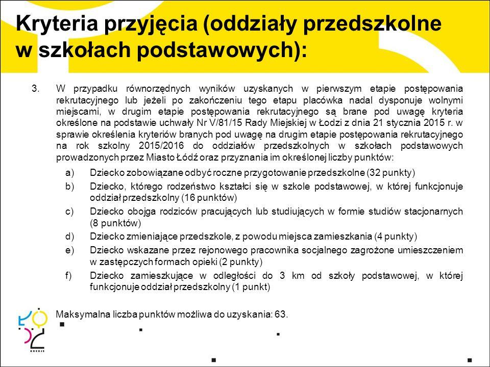 Kryteria przyjęcia (oddziały przedszkolne w szkołach podstawowych): 3.W przypadku równorzędnych wyników uzyskanych w pierwszym etapie postępowania rekrutacyjnego lub jeżeli po zakończeniu tego etapu placówka nadal dysponuje wolnymi miejscami, w drugim etapie postępowania rekrutacyjnego są brane pod uwagę kryteria określone na podstawie uchwały Nr V/81/15 Rady Miejskiej w Łodzi z dnia 21 stycznia 2015 r.