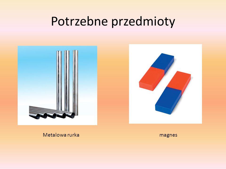 Potrzebne przedmioty magnesMetalowa rurka