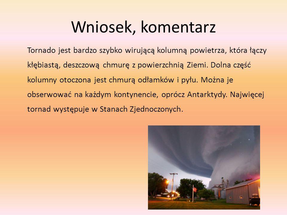 Wniosek, komentarz Tornado jest bardzo szybko wirującą kolumną powietrza, która łączy kłębiastą, deszczową chmurę z powierzchnią Ziemi. Dolna część ko
