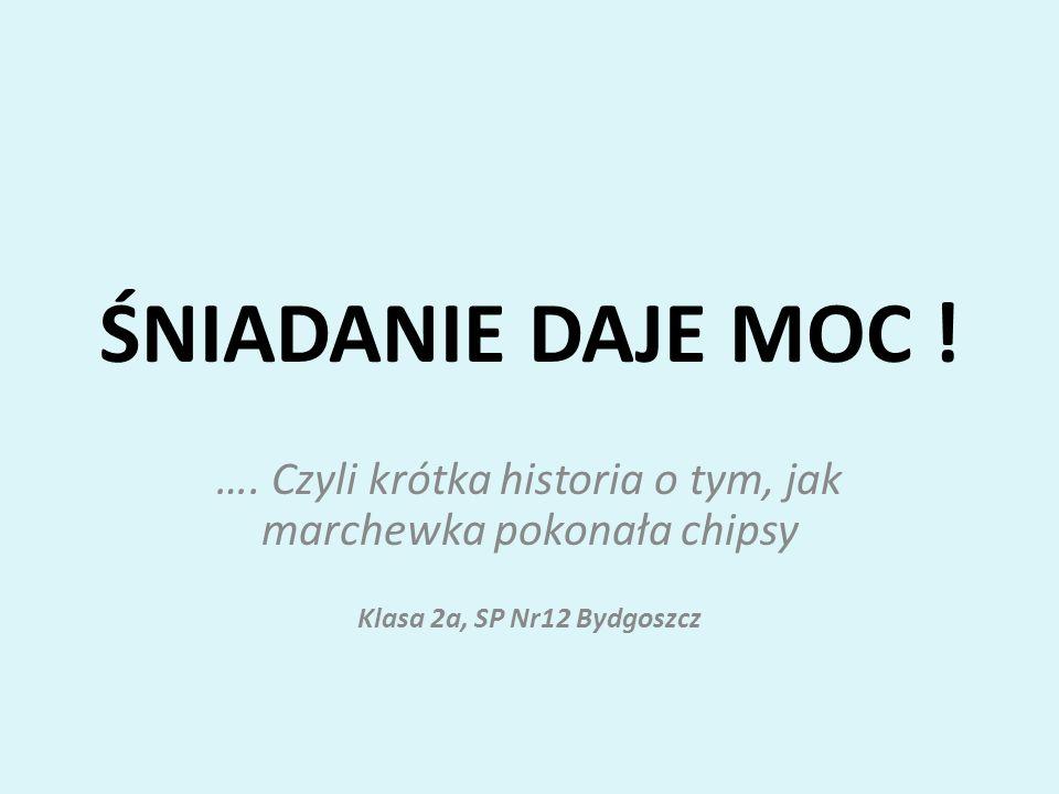 ŚNIADANIE DAJE MOC ! …. Czyli krótka historia o tym, jak marchewka pokonała chipsy Klasa 2a, SP Nr12 Bydgoszcz