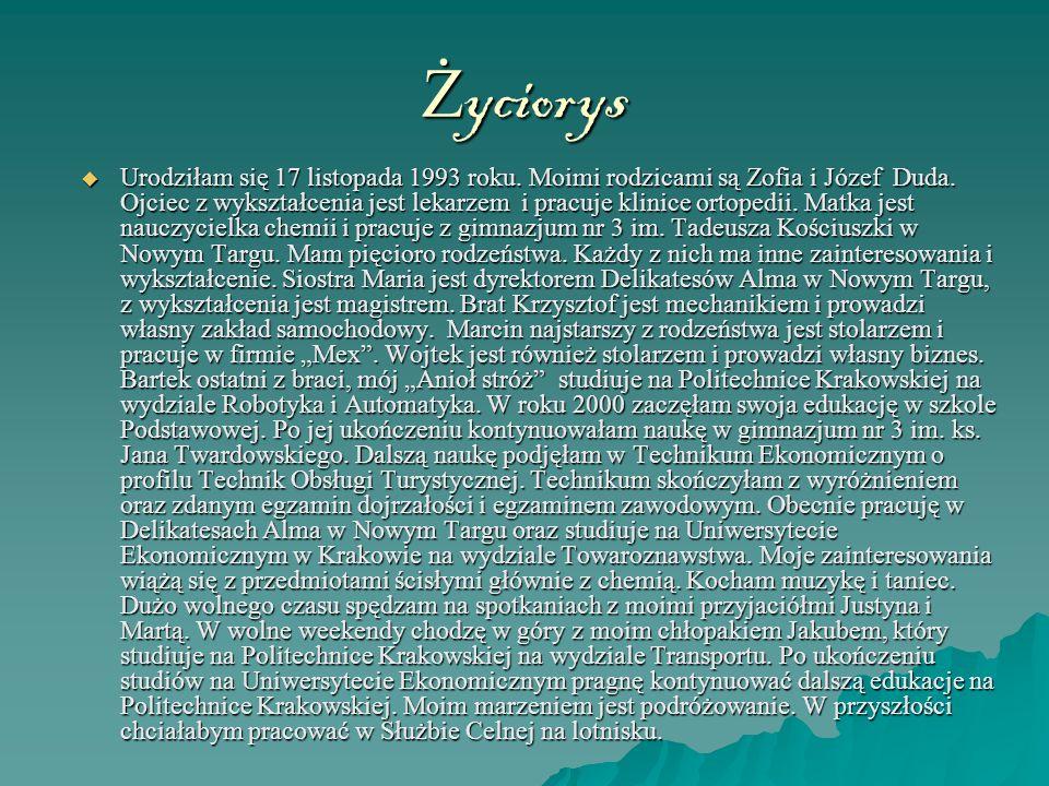 Ż yciorys  Urodziłam się 17 listopada 1993 roku. Moimi rodzicami są Zofia i Józef Duda. Ojciec z wykształcenia jest lekarzem i pracuje klinice ortope