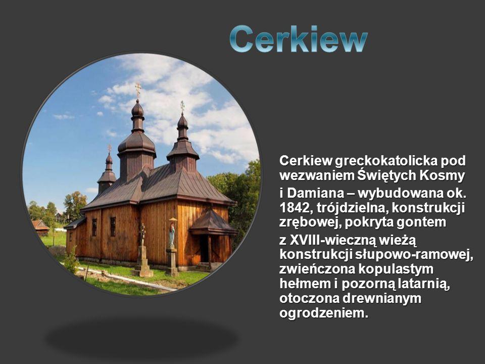 Cerkiew greckokatolicka pod wezwaniem Świętych Kosmy i Damiana – wybudowana ok. 1842, trójdzielna, konstrukcji zrębowej, pokryta gontem z XVIII-wieczn