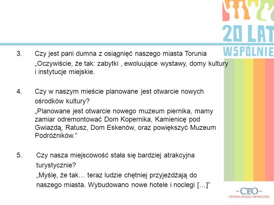 """3.Czy jest pani dumna z osiągnięć naszego miasta Torunia """"Oczywiście, że tak: zabytki, ewoluujące wystawy, domy kultury i instytucje miejskie."""