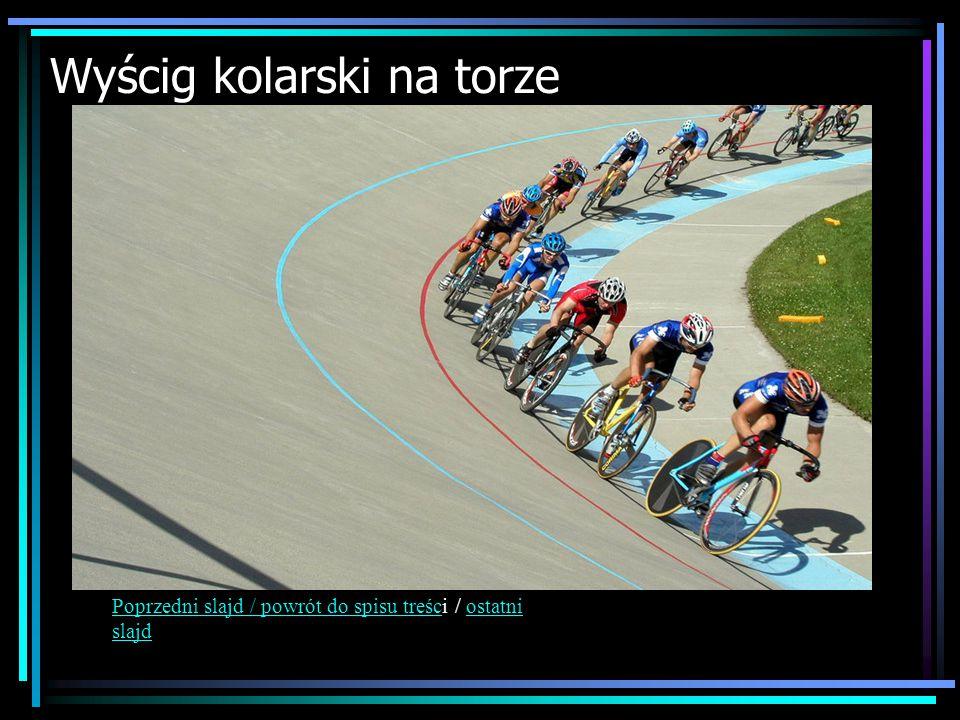 Wyścig kolarski na torze Poprzedni slajd / powrót do spisu treścPoprzedni slajd / powrót do spisu treści / ostatni slajdostatni slajd