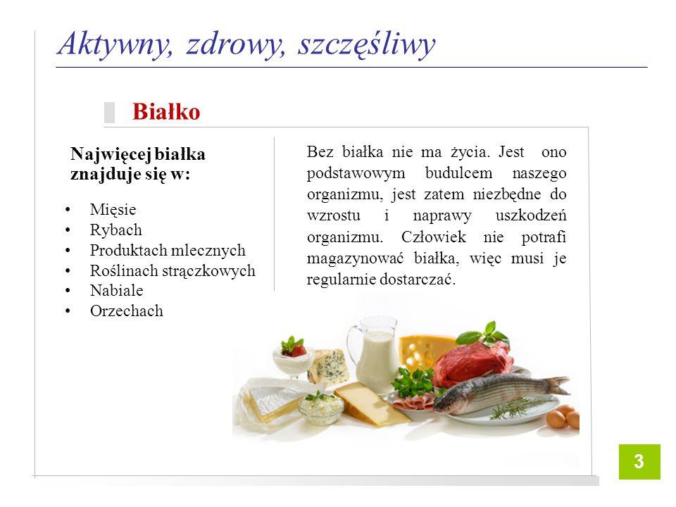 6 Mięsie Rybach Produktach mlecznych Roślinach strączkowych Nabiale Orzechach Aktywny, zdrowy, szczęśliwy Białko Bez białka nie ma życia.