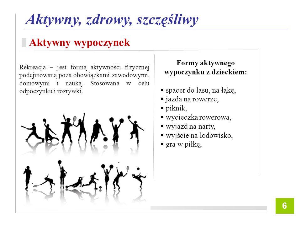 7 Aktywny, zdrowy, szczęśliwy Aktywny wypoczynek 6 Formy aktywnego wypoczynku z dzieckiem:  spacer do lasu, na łąkę,  jazda na rowerze,  piknik,  wycieczka rowerowa,  wyjazd na narty,  wyjście na lodowisko,  gra w piłkę, Rekreacja – jest formą aktywności fizycznej podejmowaną poza obowiązkami zawodowymi, domowymi i nauką.