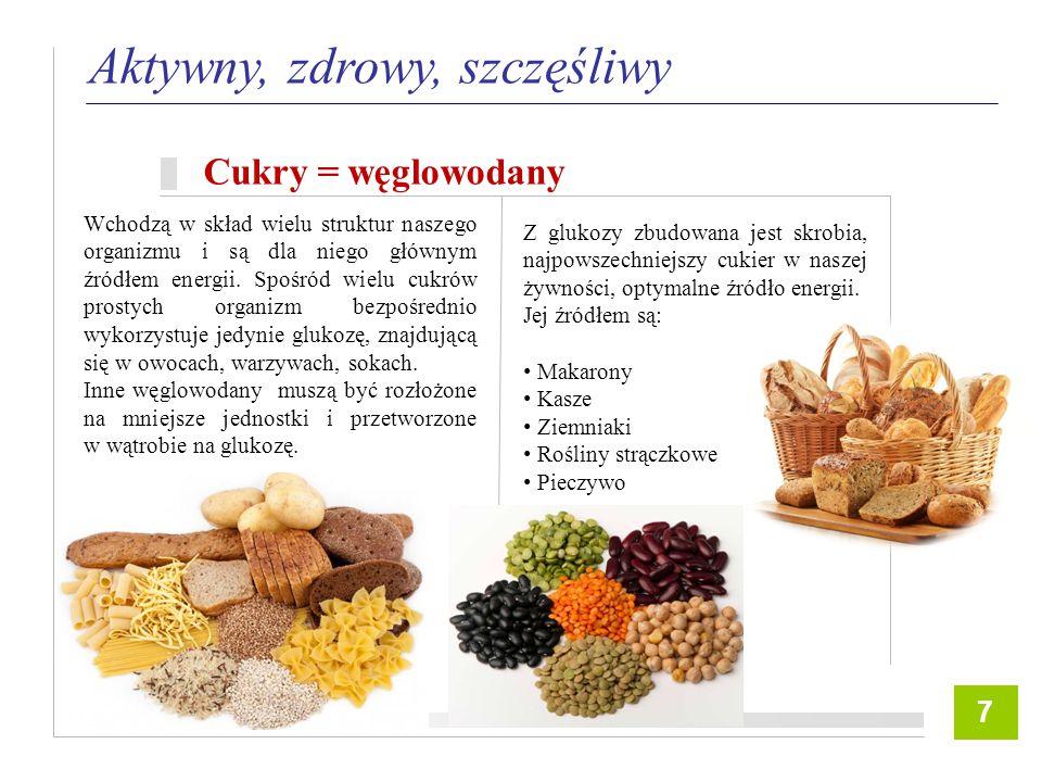 8 Aktywny, zdrowy, szczęśliwy Cukry = węglowodany 7 Wchodzą w skład wielu struktur naszego organizmu i są dla niego głównym źródłem energii.