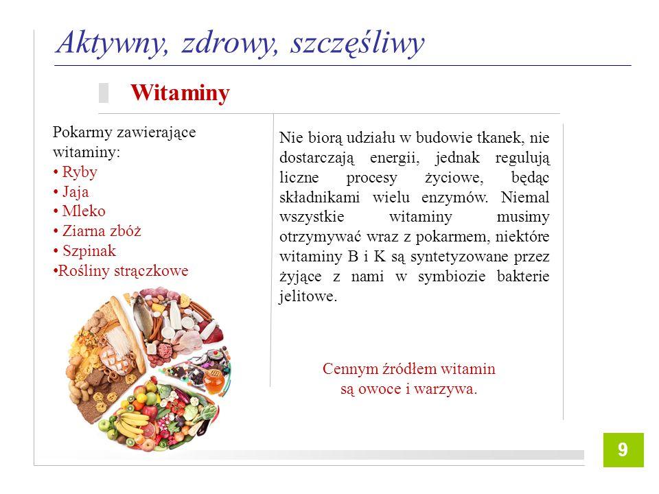 8 Aktywny, zdrowy, szczęśliwy Witaminy 9 Nie biorą udziału w budowie tkanek, nie dostarczają energii, jednak regulują liczne procesy życiowe, będąc składnikami wielu enzymów.