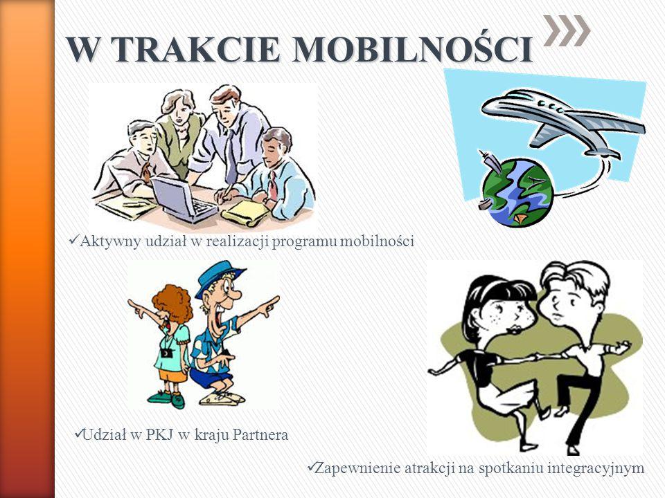 W TRAKCIE MOBILNOŚCI Aktywny udział w realizacji programu mobilności Udział w PKJ w kraju Partnera Zapewnienie atrakcji na spotkaniu integracyjnym