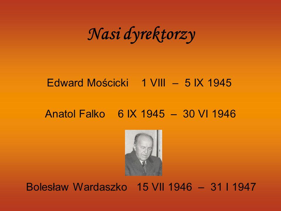 Edward Mościcki 1 VIII – 5 IX 1945 Anatol Falko 6 IX 1945 – 30 VI 1946 Nasi dyrektorzy Bolesław Wardaszko 15 VII 1946 – 31 I 1947