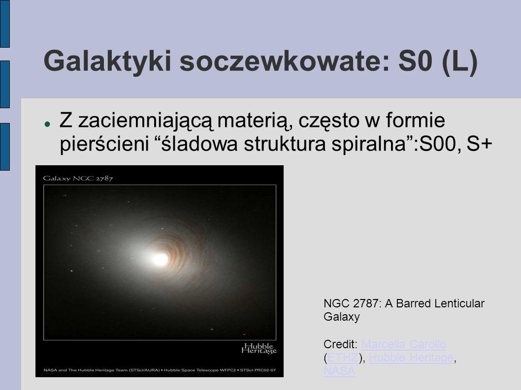Galaktyki soczewkowate: S0 (L) Z zaciemniającą materią, często w formie pierścieni śladowa struktura spiralna :S00, S+ NGC 2787: A Barred Lenticular Galaxy Credit: Marcella Carollo (ETHZ), Hubble Heritage, NASAMarcella CarolloETHZHubble Heritage NASA
