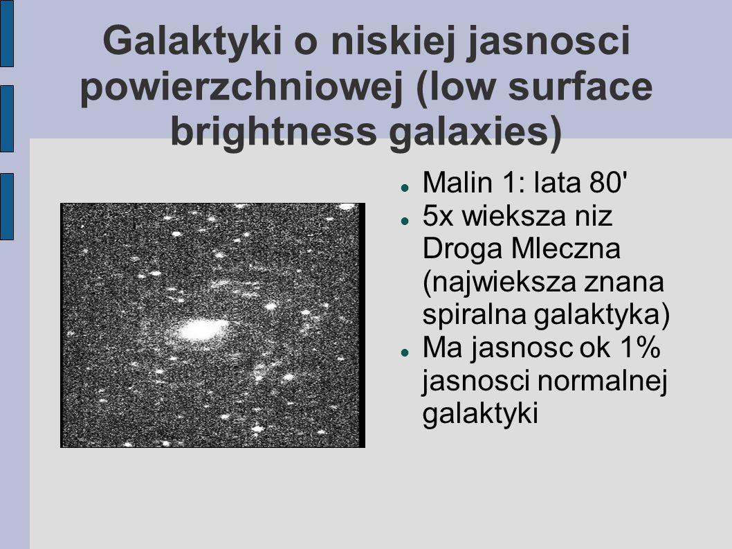 Galaktyki o niskiej jasnosci powierzchniowej (low surface brightness galaxies) Malin 1: lata 80 5x wieksza niz Droga Mleczna (najwieksza znana spiralna galaktyka) Ma jasnosc ok 1% jasnosci normalnej galaktyki