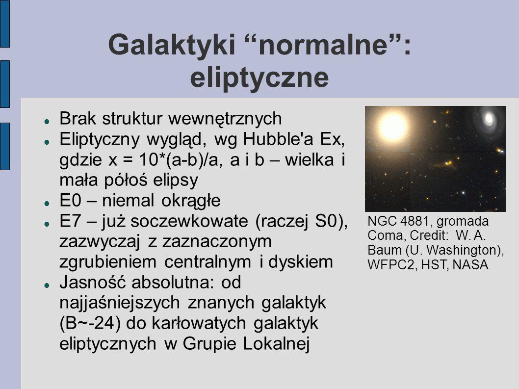 Galaktyki normalne : eliptyczne Brak struktur wewnętrznych Eliptyczny wygląd, wg Hubble a Ex, gdzie x = 10*(a-b)/a, a i b – wielka i mała półoś elipsy E0 – niemal okrągłe E7 – już soczewkowate (raczej S0), zazwyczaj z zaznaczonym zgrubieniem centralnym i dyskiem Jasność absolutna: od najjaśniejszych znanych galaktyk (B~-24) do karłowatych galaktyk eliptycznych w Grupie Lokalnej NGC 4881, gromada Coma, Credit: W.