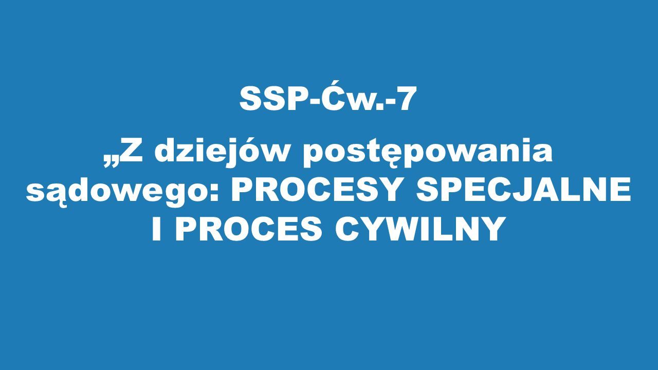"""SSP-Ćw.-7 """"Z dziejów postępowania sądowego: PROCESY SPECJALNE I PROCES CYWILNY"""