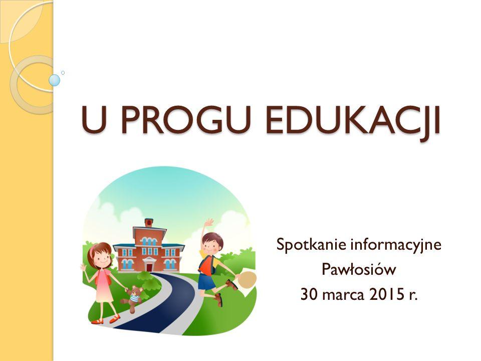 U PROGU EDUKACJI Spotkanie informacyjne Pawłosiów 30 marca 2015 r.